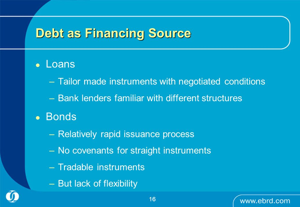 16 Debt as Financing Source Loans –Tailor made instruments with negotiated conditions –Bank lenders familiar with different structures Bonds –Relative