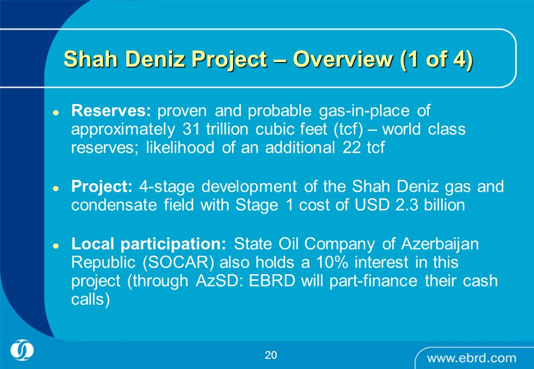 20 Shah Deniz Project – Overview (1 of 4) Reserves: proven and probable gas-in-place of approximately 31 trillion cubic feet (tcf) – world class reser
