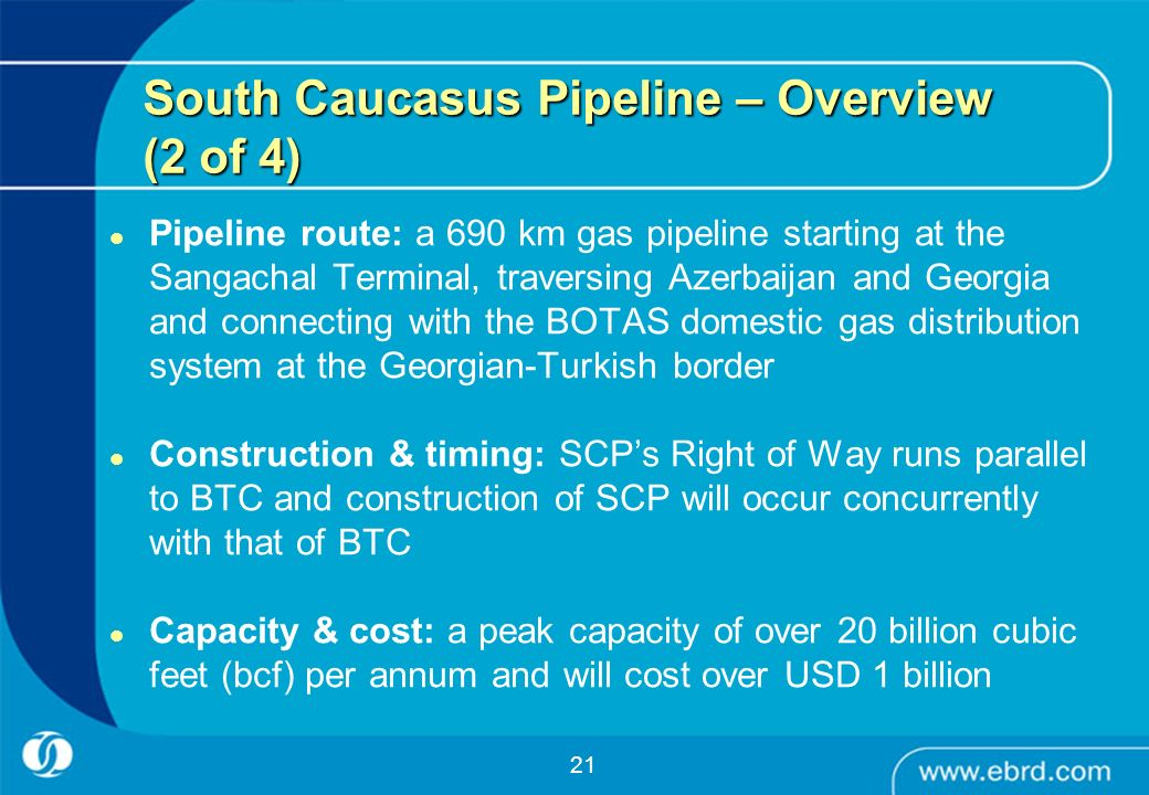 21 South Caucasus Pipeline – Overview (2 of 4) Pipeline route: a 690 km gas pipeline starting at the Sangachal Terminal, traversing Azerbaijan and Geo
