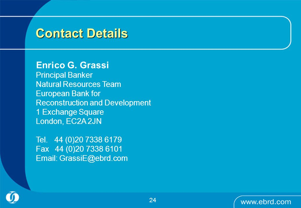24 Contact Details Enrico G. Grassi Principal Banker Natural Resources Team European Bank for Reconstruction and Development 1 Exchange Square London,