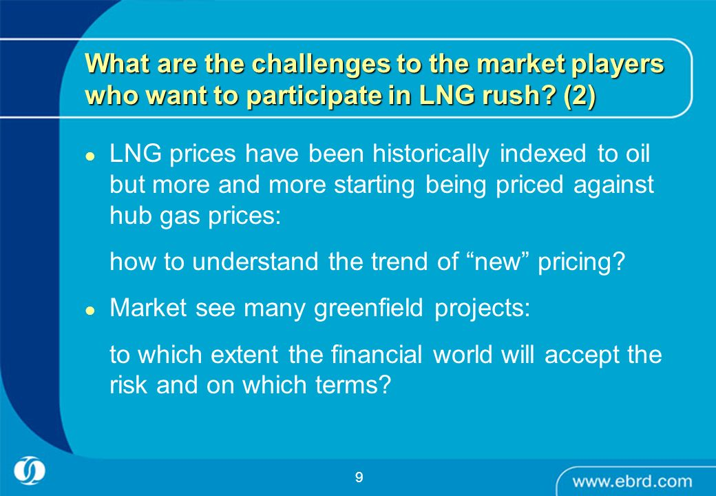 9 What are the challenges to the market players who want to participate in LNG rush? (2) LNG prices have been historically indexed to oil but more and