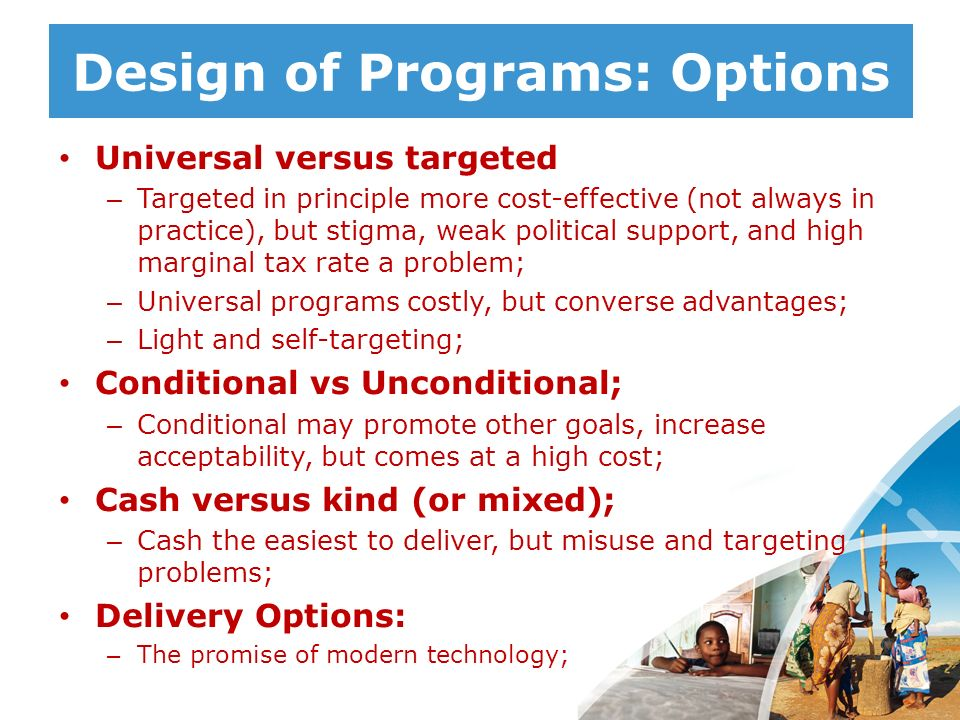 Design of Programs: Options Universal versus targeted – Targeted in principle more cost-effective (not always in practice), but stigma, weak political