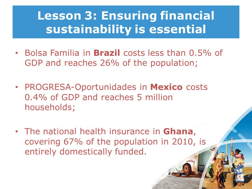 Lesson 3: Ensuring financial sustainability is essential Bolsa Familia in Brazil costs less than 0.5% of GDP and reaches 26% of the population; PROGRE