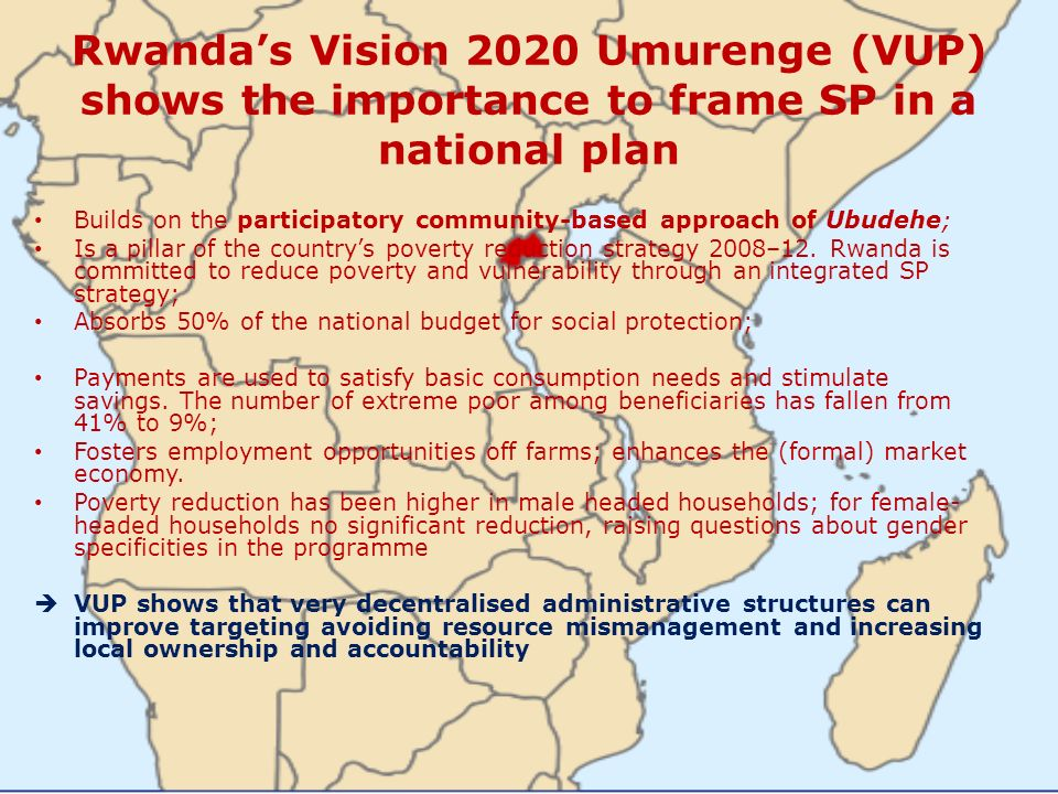 Rwandas Vision 2020 Umurenge (VUP) shows the importance to frame SP in a national plan Builds on the participatory community-based approach of Ubudehe