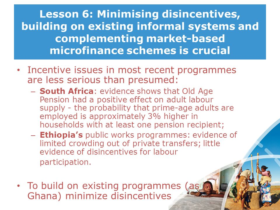 Lesson 6: Minimising disincentives, building on existing informal systems and complementing market-based microfinance schemes is crucial Incentive iss