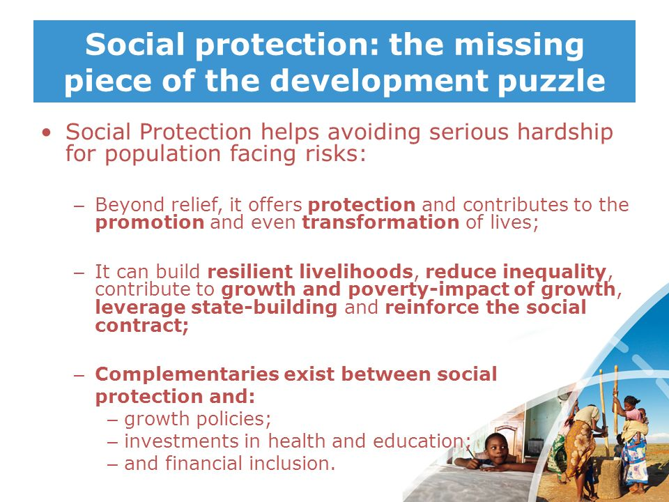 Social protection: the missing piece of the development puzzle Social Protection helps avoiding serious hardship for population facing risks: – Beyond