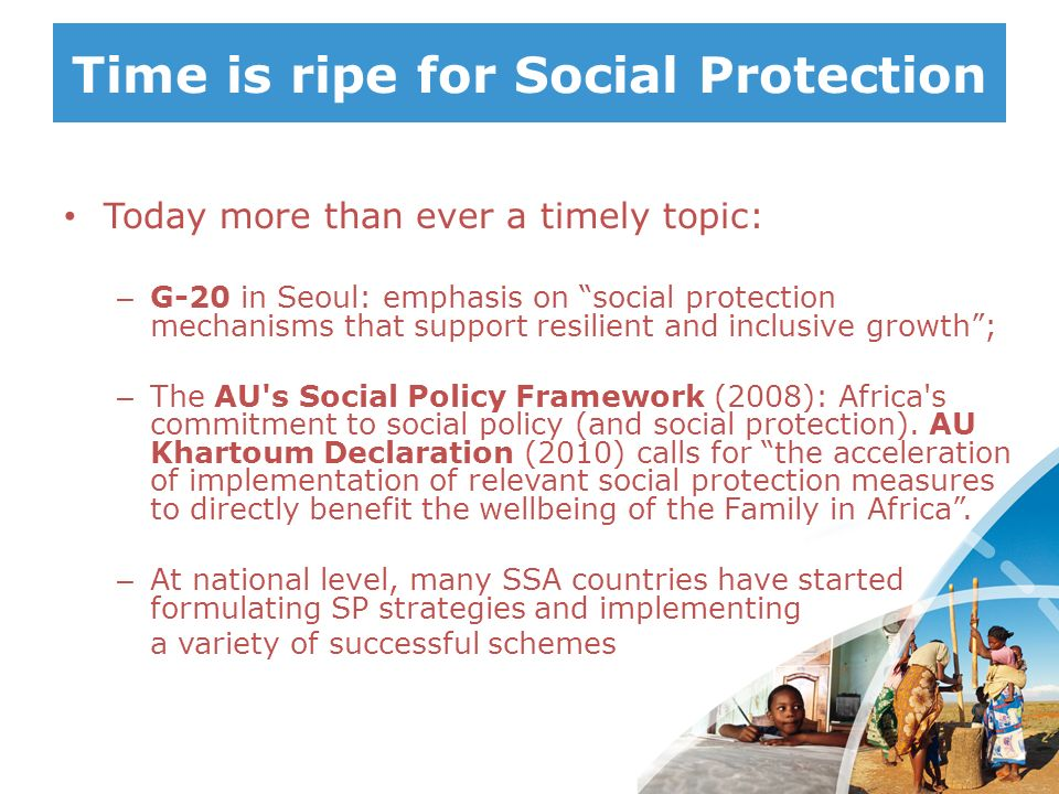 Time is ripe for Social Protection Today more than ever a timely topic: – G-20 in Seoul: emphasis on social protection mechanisms that support resilie