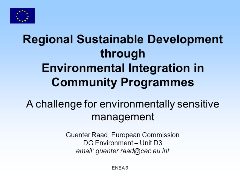 ENEA 3 Regional Sustainable Development through Environmental Integration in Community Programmes A challenge for environmentally sensitive management Guenter Raad, European Commission DG Environment – Unit D3 email: guenter.raad@cec.eu.int