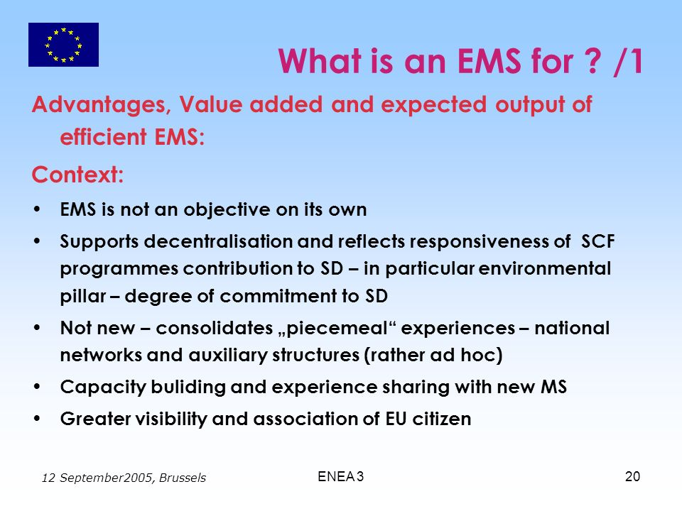 12 September2005, Brussels ENEA 320 What is an EMS for ? /1 Advantages, Value added and expected output of efficient EMS: Context: EMS is not an objec