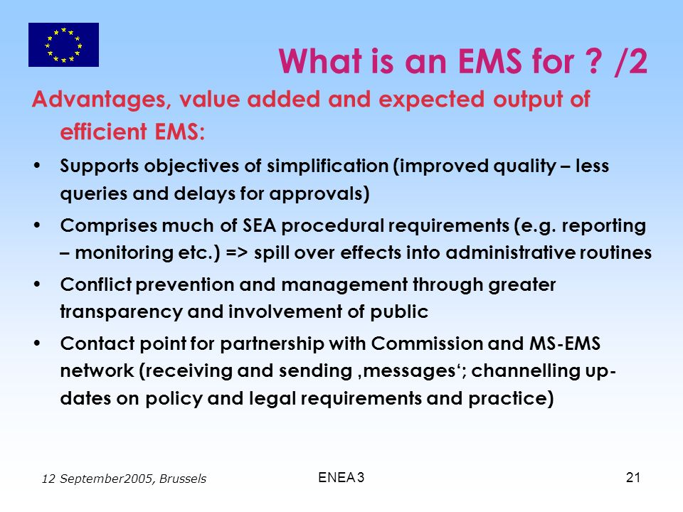 12 September2005, Brussels ENEA 321 What is an EMS for ? /2 Advantages, value added and expected output of efficient EMS: Supports objectives of simpl