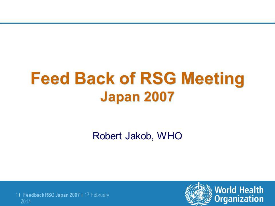 Feedback RSG Japan 2007 | 17 February 2014 17 February 2014 1 |1 | Feed Back of RSG Meeting Japan 2007 Robert Jakob, WHO