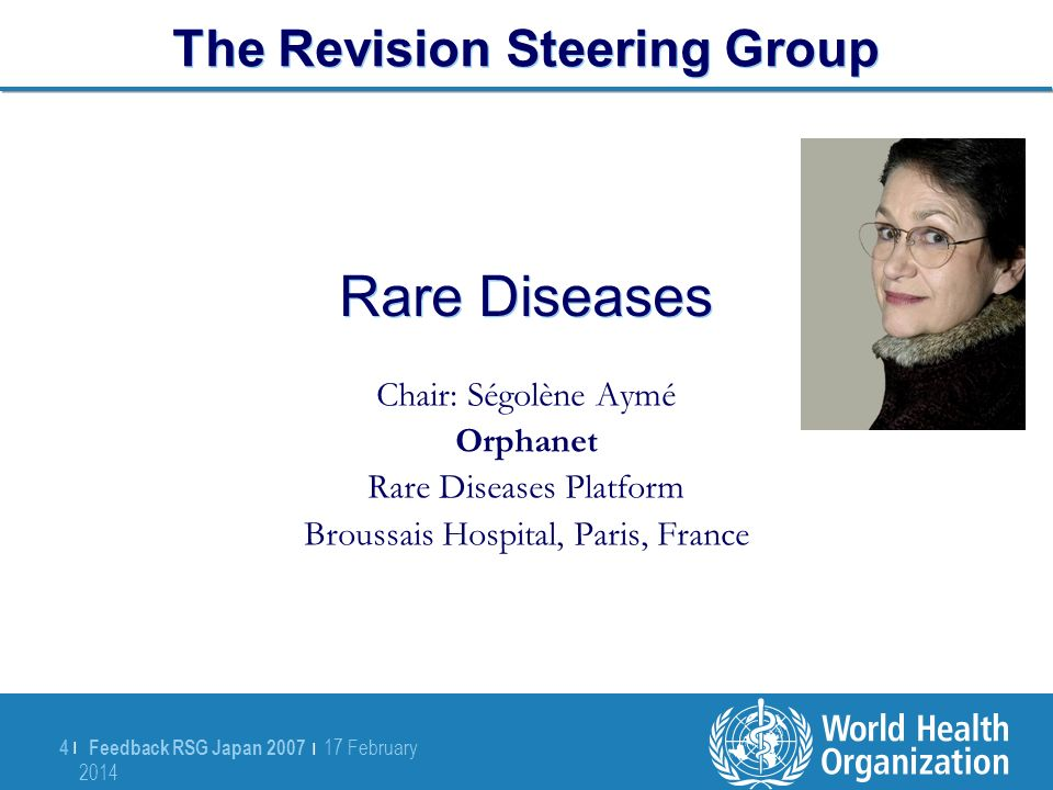 Feedback RSG Japan 2007 | 17 February 2014 17 February 2014 4 |4 | Rare Diseases Chair: Ségolène Aymé Orphanet Rare Diseases Platform Broussais Hospital, Paris, France The Revision Steering Group