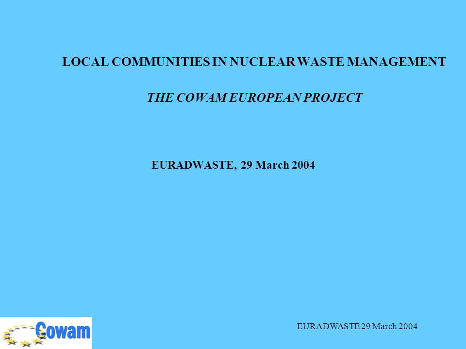 EURADWASTE 29 March 2004 LOCAL COMMUNITIES IN NUCLEAR WASTE MANAGEMENT THE COWAM EUROPEAN PROJECT EURADWASTE, 29 March 2004
