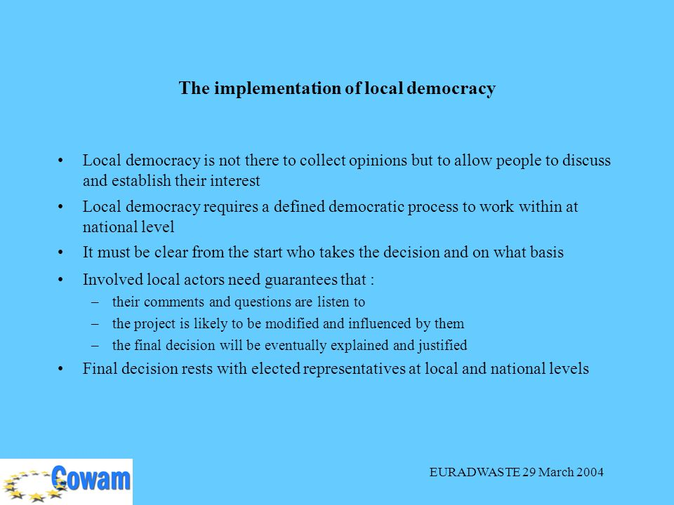 EURADWASTE 29 March 2004 The implementation of local democracy Local democracy is not there to collect opinions but to allow people to discuss and est