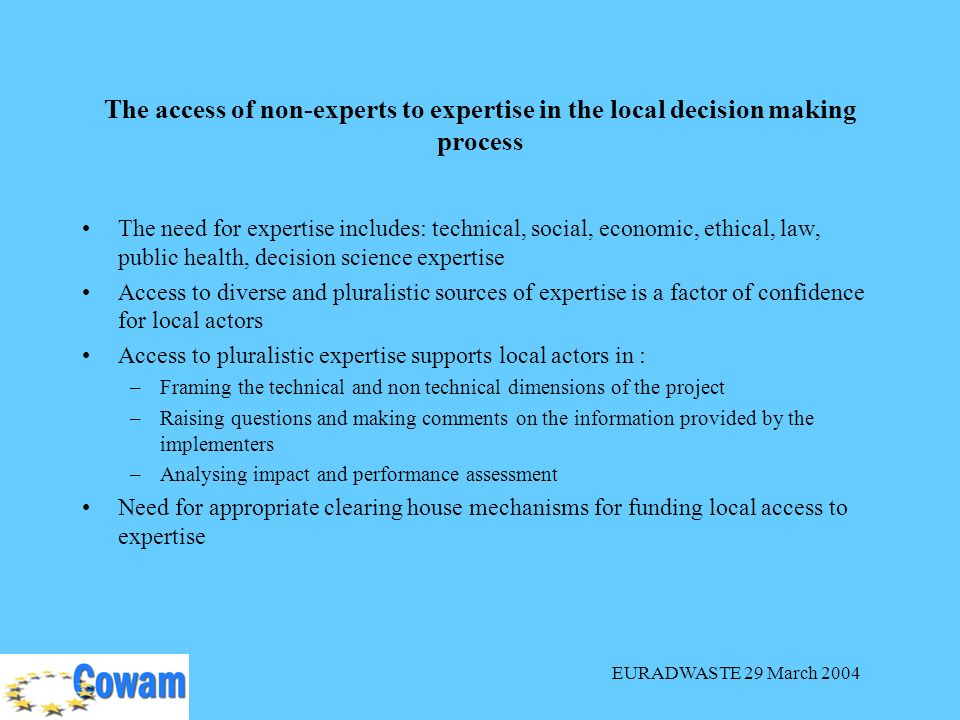 EURADWASTE 29 March 2004 The access of non-experts to expertise in the local decision making process The need for expertise includes: technical, social, economic, ethical, law, public health, decision science expertise Access to diverse and pluralistic sources of expertise is a factor of confidence for local actors Access to pluralistic expertise supports local actors in : –Framing the technical and non technical dimensions of the project –Raising questions and making comments on the information provided by the implementers –Analysing impact and performance assessment Need for appropriate clearing house mechanisms for funding local access to expertise