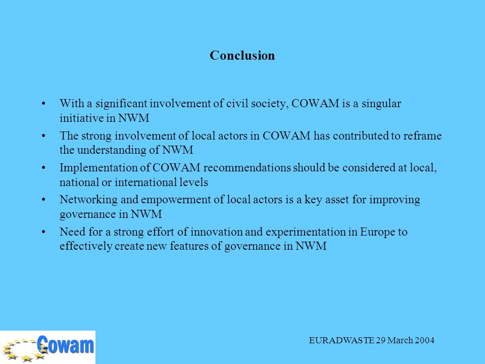 EURADWASTE 29 March 2004 With a significant involvement of civil society, COWAM is a singular initiative in NWM The strong involvement of local actors in COWAM has contributed to reframe the understanding of NWM Implementation of COWAM recommendations should be considered at local, national or international levels Networking and empowerment of local actors is a key asset for improving governance in NWM Need for a strong effort of innovation and experimentation in Europe to effectively create new features of governance in NWM Conclusion
