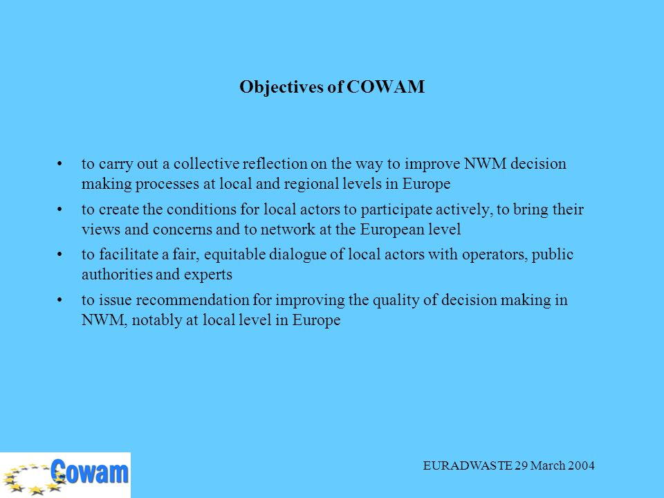 EURADWASTE 29 March 2004 to carry out a collective reflection on the way to improve NWM decision making processes at local and regional levels in Europe to create the conditions for local actors to participate actively, to bring their views and concerns and to network at the European level to facilitate a fair, equitable dialogue of local actors with operators, public authorities and experts to issue recommendation for improving the quality of decision making in NWM, notably at local level in Europe Objectives of COWAM