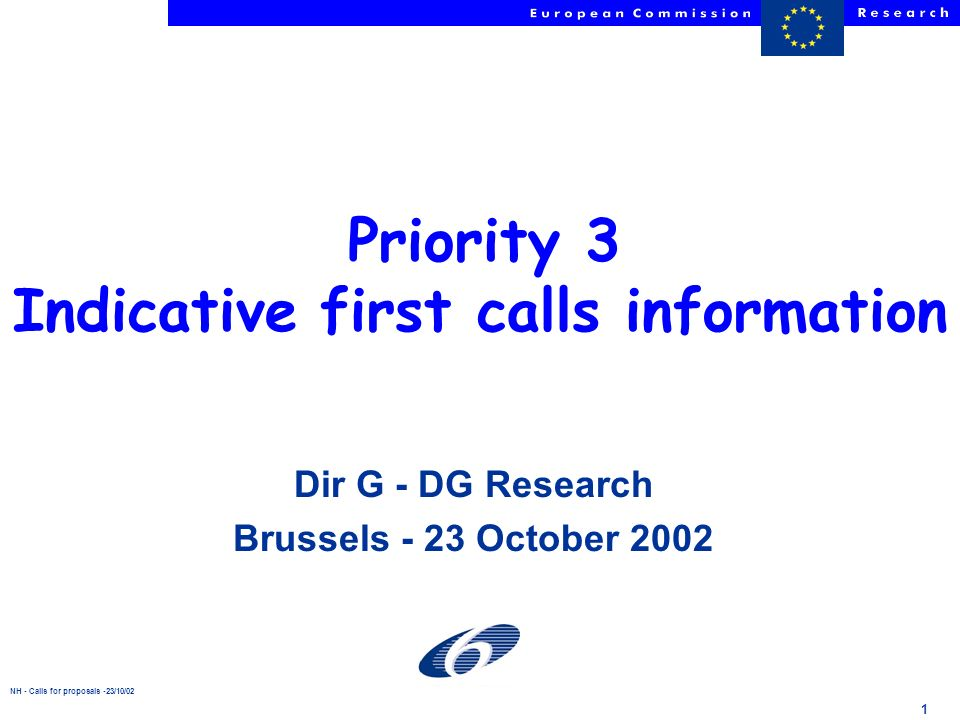 NH - Calls for proposals -23/10/02 1 Priority 3 Indicative first calls information Dir G - DG Research Brussels - 23 October 2002