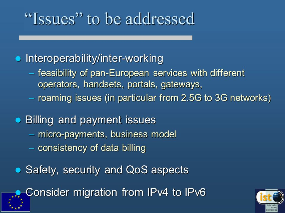 Issues to be addressed Interoperability/inter-working Interoperability/inter-working –feasibility of pan-European services with different operators, handsets, portals, gateways, –roaming issues (in particular from 2.5G to 3G networks) Billing and payment issues Billing and payment issues –micro-payments, business model –consistency of data billing Safety, security and QoS aspects Safety, security and QoS aspects Consider migration from IPv4 to IPv6 Consider migration from IPv4 to IPv6