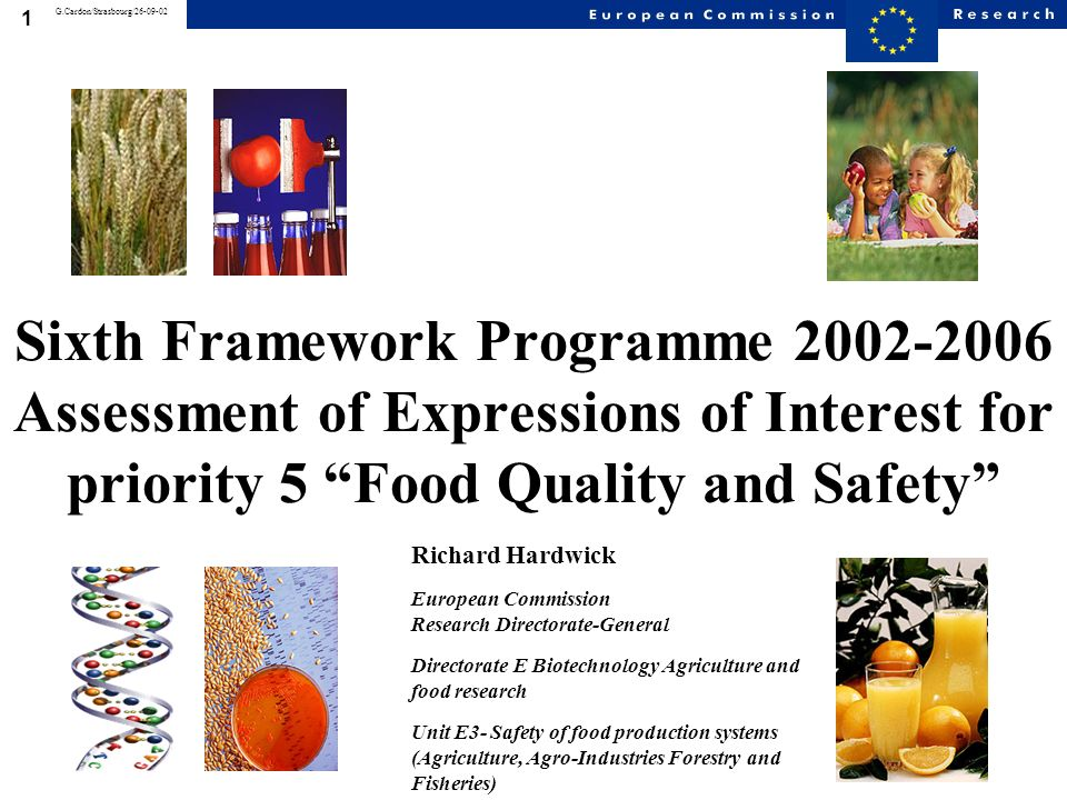 1 G.Cardon/Strasbourg/26-09-02 Sixth Framework Programme 2002-2006 Assessment of Expressions of Interest for priority 5 Food Quality and Safety Richard Hardwick European Commission Research Directorate-General Directorate E Biotechnology Agriculture and food research Unit E3- Safety of food production systems (Agriculture, Agro-Industries Forestry and Fisheries)