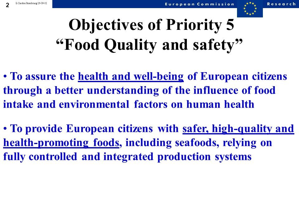 2 G.Cardon/Strasbourg/26-09-02 Objectives of Priority 5 Food Quality and safety To assure the health and well-being of European citizens through a better understanding of the influence of food intake and environmental factors on human health To provide European citizens with safer, high-quality and health-promoting foods, including seafoods, relying on fully controlled and integrated production systems