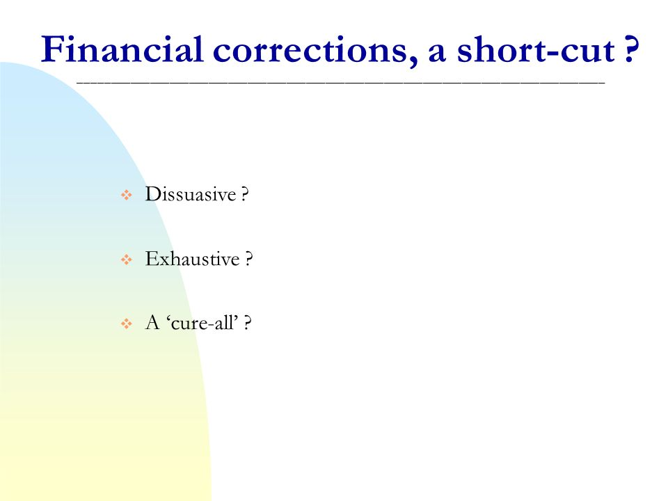 Financial corrections, a short-cut ? _________________________________________________________________________________ Dissuasive ? Exhaustive ? A cur