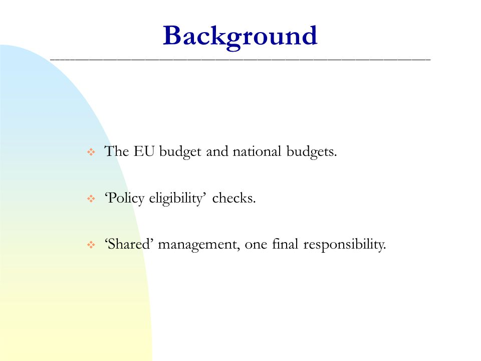 Audit opinion at closure Commission audits Annual opinion based on national audits Certification of expenditure + first level verification Compliance assessment of management and control systems Guarantees in programme negotiations Ex ante Ex post During implementation Source: European Commission - DG Regio How assurance will be built up _________________________________________________________________________________