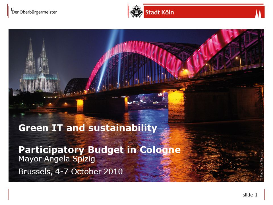 slide 1 Green IT and sustainability Participatory Budget in Cologne Mayor Angela Spizig Brussels, 4-7 October 2010 © Paulo dos Santos