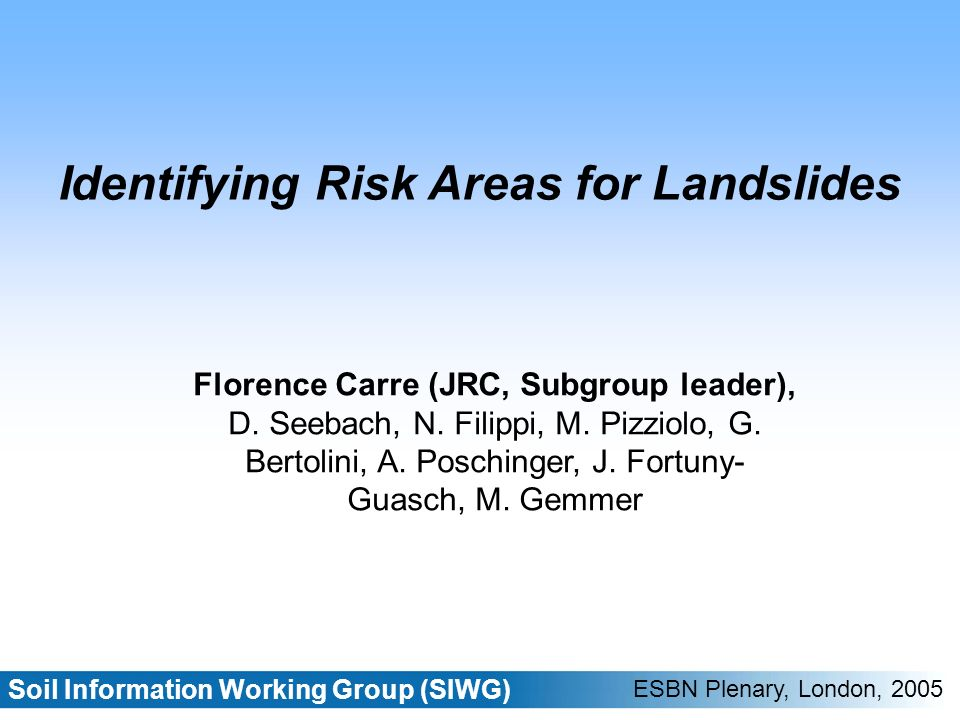 Soil Information Working Group (SIWG) ESBN Plenary, London, 2005 Identifying Risk Areas for Landslides Florence Carre (JRC, Subgroup leader), D.