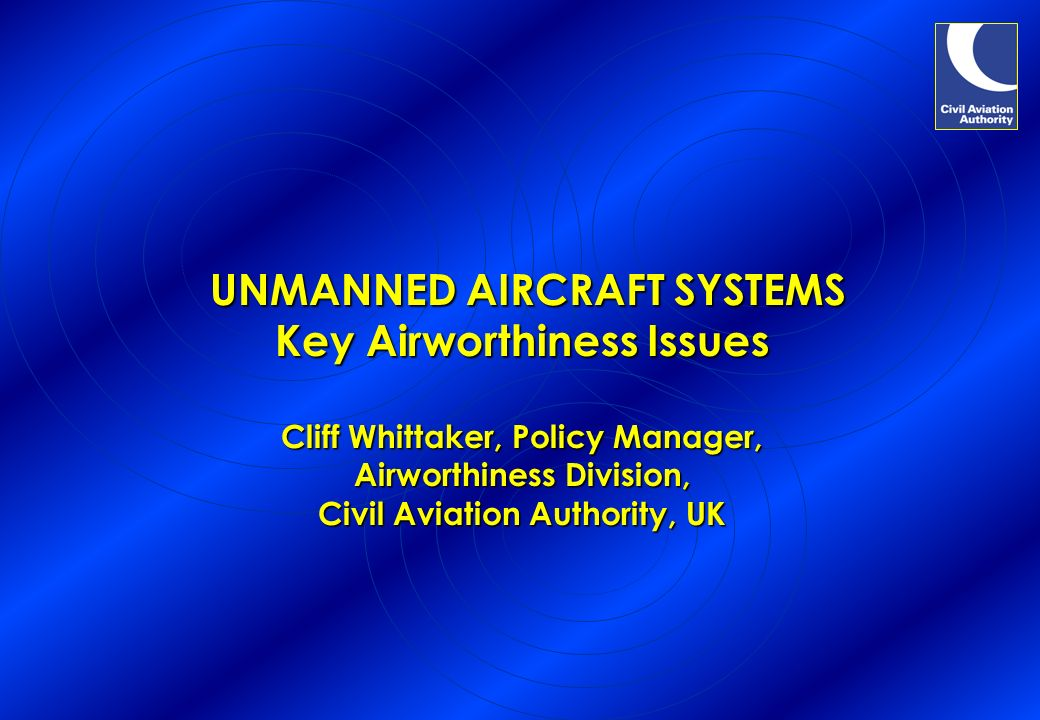 UNMANNED AIRCRAFT SYSTEMS Key Airworthiness Issues Cliff Whittaker, Policy Manager, Airworthiness Division, Civil Aviation Authority, UK UNMANNED AIRC