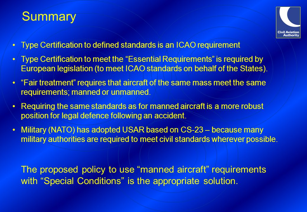 Summary Type Certification to defined standards is an ICAO requirement Type Certification to meet the Essential Requirements is required by European l