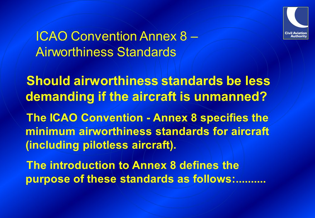 ICAO Convention Annex 8 – Airworthiness Standards Should airworthiness standards be less demanding if the aircraft is unmanned.