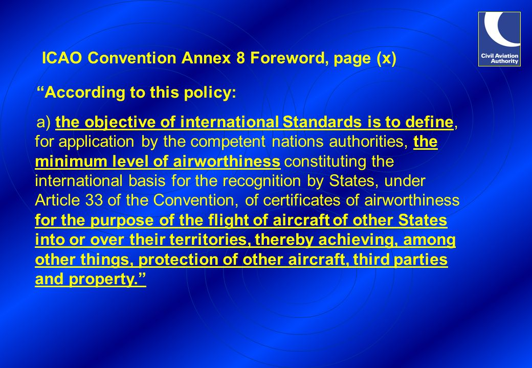 ICAO Convention Annex 8 Foreword, page (x) According to this policy: a) the objective of international Standards is to define, for application by the