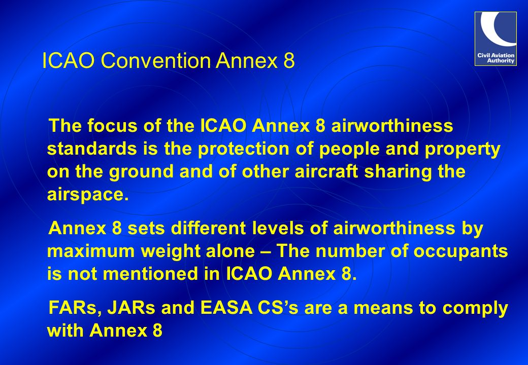 ICAO Convention Annex 8 The focus of the ICAO Annex 8 airworthiness standards is the protection of people and property on the ground and of other airc