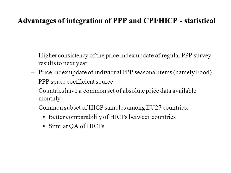 Advantages of integration of PPP and CPI/HICP - statistical –Higher consistency of the price index update of regular PPP survey results to next year –