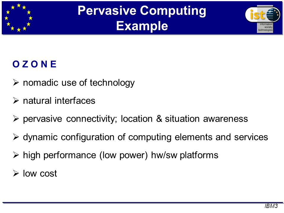 Pervasive Computing Example O Z O N E nomadic use of technology natural interfaces pervasive connectivity; location & situation awareness dynamic configuration of computing elements and services high performance (low power) hw/sw platforms low cost IBM3