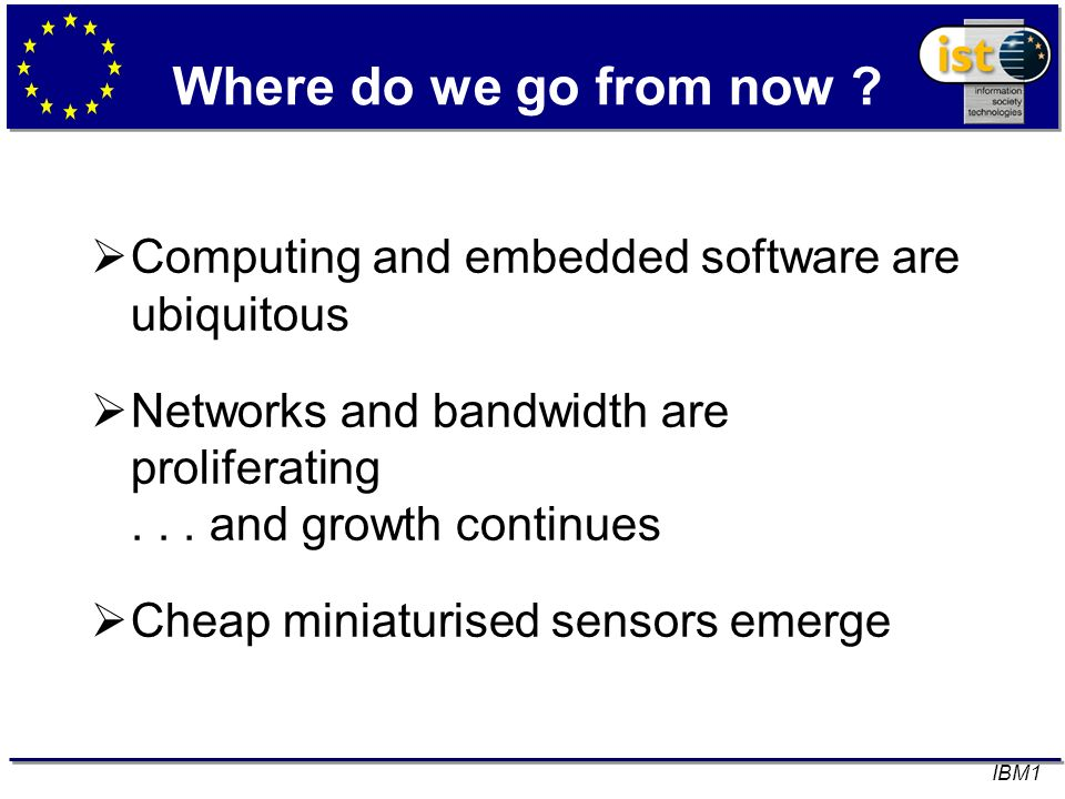Where do we go from now ? Computing and embedded software are ubiquitous Networks and bandwidth are proliferating... and growth continues Cheap miniat