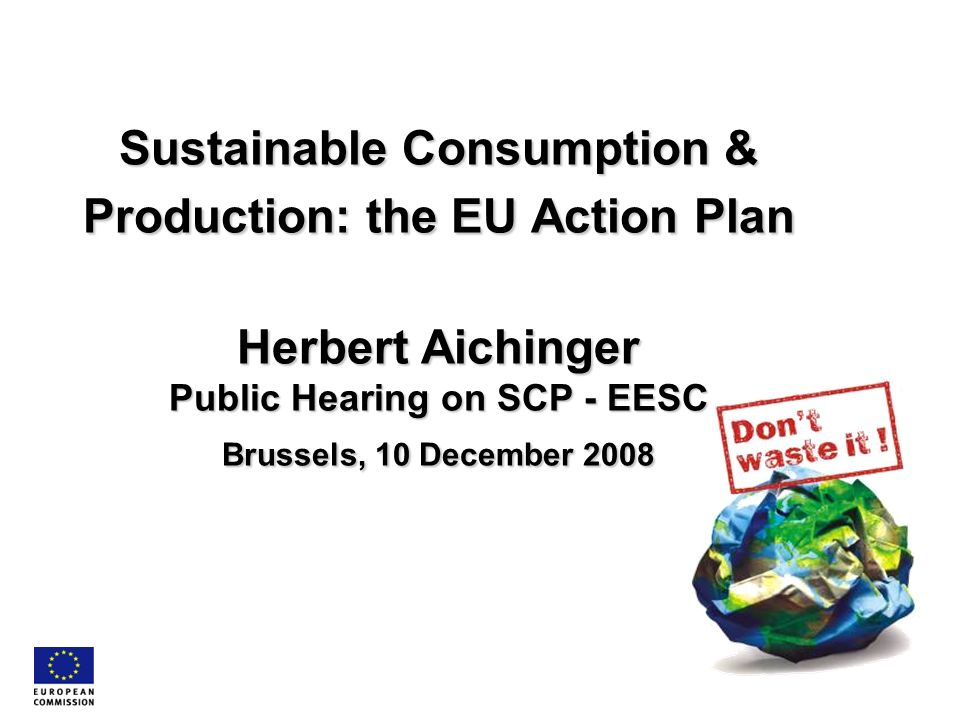 Sustainable Consumption & Production: the EU Action Plan Herbert Aichinger Public Hearing on SCP - EESC Brussels, 10 December 2008