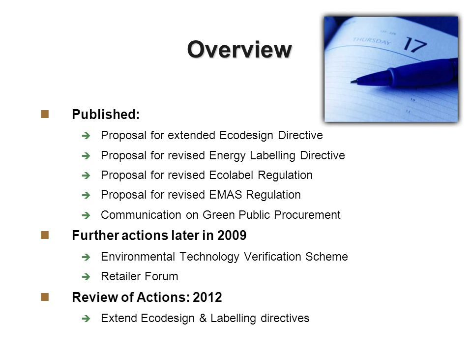 Overview Published: Proposal for extended Ecodesign Directive Proposal for revised Energy Labelling Directive Proposal for revised Ecolabel Regulation Proposal for revised EMAS Regulation Communication on Green Public Procurement Further actions later in 2009 Environmental Technology Verification Scheme Retailer Forum Review of Actions: 2012 Extend Ecodesign & Labelling directives