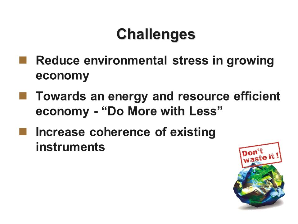 Challenges Reduce environmental stress in growing economy Towards an energy and resource efficient economy - Do More with Less Increase coherence of existing instruments
