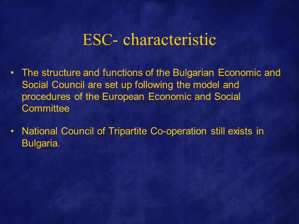ESC - characteristic The structure and functions of the Bulgarian Economic and Social Council are set up following the model and procedures of the European Economic and Social Committee National Council of Tripartite Co-operation still exists in Bulgaria.