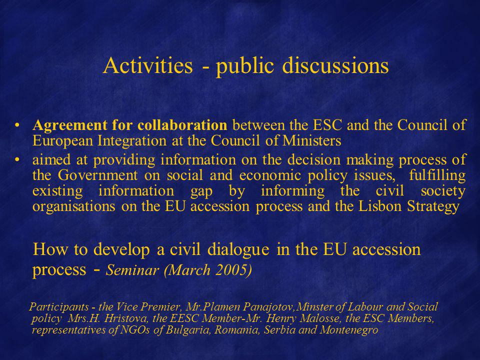 Activities - public discussions Agreement for collaboration between the ESC and the Council of European Integration at the Council of Ministers aimed at providing information on the decision making process of the Government on social and economic policy issues, fulfilling existing information gap by informing the civil society organisations on the EU accession process and the Lisbon Strategy How to develop a civil dialogue in the EU accession process - Seminar (March 2005) Participants - the Vice Premier, Mr.Plamen Panajotov,Minster of Labour and Social policy Mrs.H.
