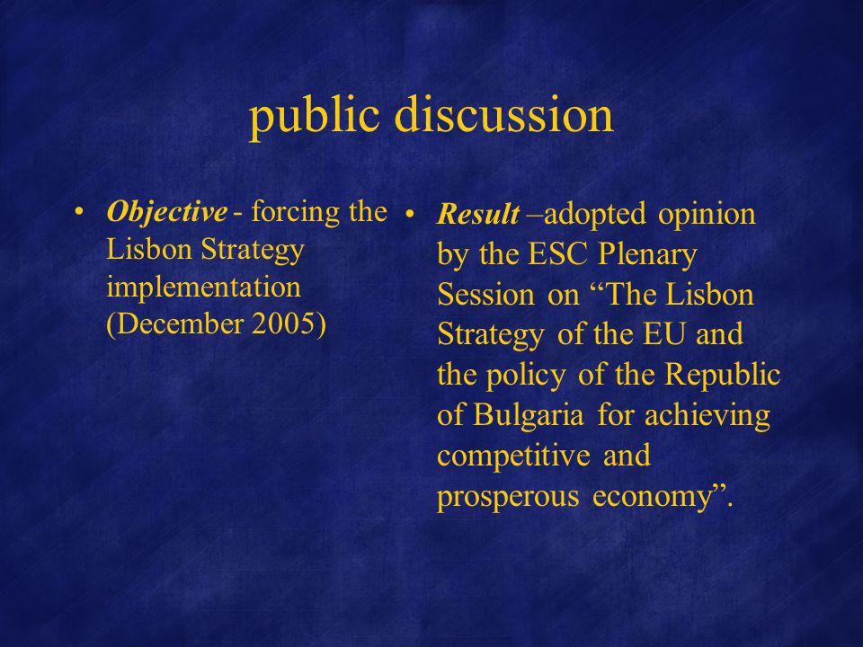 public discussion Objective - forcing the Lisbon Strategy implementation (December 2005) Result –adopted opinion by the ESC Plenary Session on The Lisbon Strategy of the EU and the policy of the Republic of Bulgaria for achieving competitive and prosperous economy.