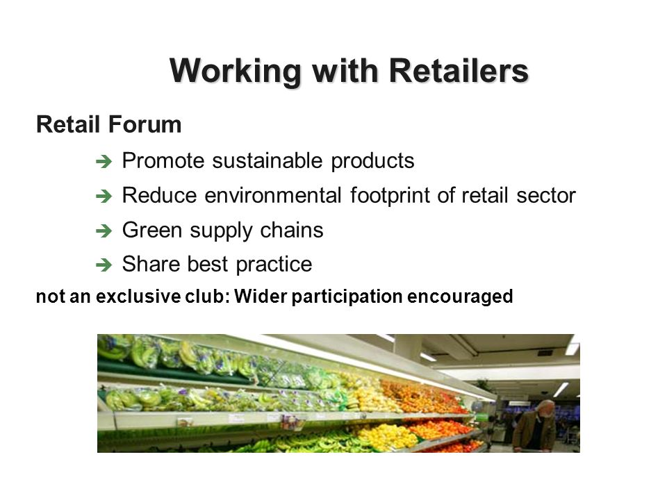 Retail Forum Promote sustainable products Reduce environmental footprint of retail sector Green supply chains Share best practice not an exclusive club: Wider participation encouraged Working with Retailers