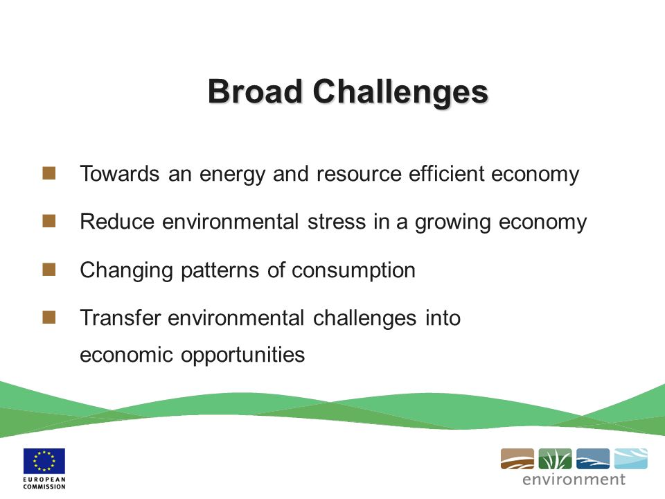 Broad Challenges Towards an energy and resource efficient economy Reduce environmental stress in a growing economy Changing patterns of consumption Transfer environmental challenges into economic opportunities