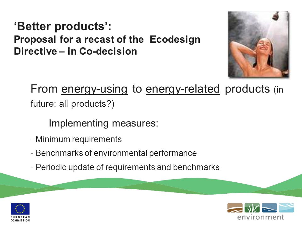 From energy-using to energy-related products (in future: all products ) Implementing measures: - Minimum requirements - Benchmarks of environmental performance - Periodic update of requirements and benchmarks Better products: Proposal for a recast of the Ecodesign Directive – in Co-decision
