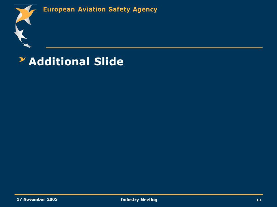 European Aviation Safety Agency 17 November 2005 Industry Meeting 11 Additional Slide