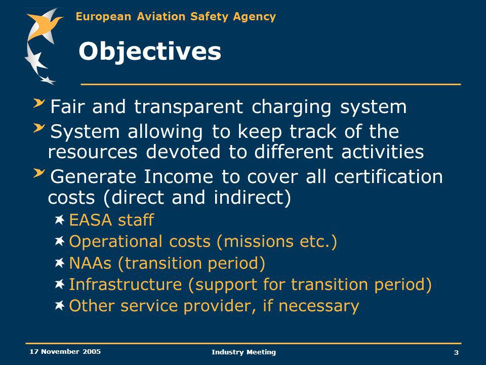 European Aviation Safety Agency 17 November 2005 Industry Meeting 3 Objectives Fair and transparent charging system System allowing to keep track of the resources devoted to different activities Generate Income to cover all certification costs (direct and indirect) EASA staff Operational costs (missions etc.) NAAs (transition period) Infrastructure (support for transition period) Other service provider, if necessary