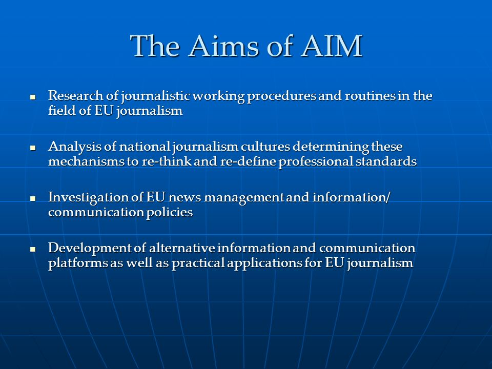 The Aims of AIM Research of journalistic working procedures and routines in the field of EU journalism Research of journalistic working procedures and routines in the field of EU journalism Analysis of national journalism cultures determining these mechanisms to re-think and re-define professional standards Analysis of national journalism cultures determining these mechanisms to re-think and re-define professional standards Investigation of EU news management and information/ communication policies Investigation of EU news management and information/ communication policies Development of alternative information and communication platforms as well as practical applications for EU journalism Development of alternative information and communication platforms as well as practical applications for EU journalism
