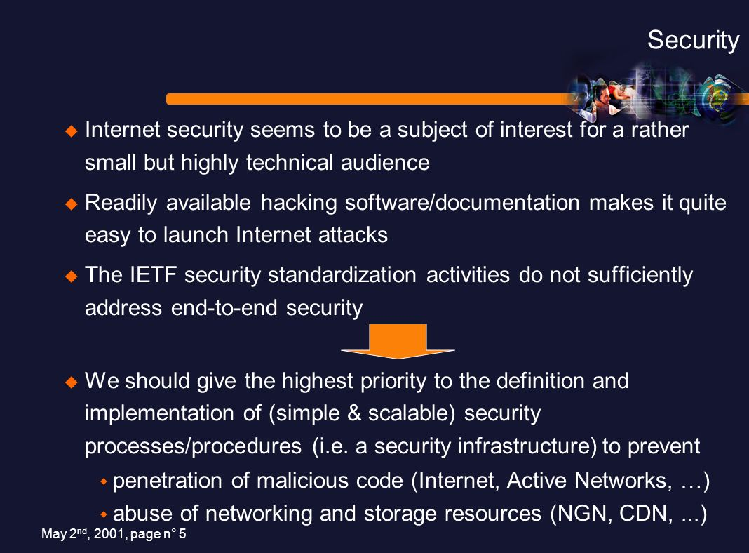 May 2 nd, 2001, page n° 5 Security Internet security seems to be a subject of interest for a rather small but highly technical audience Readily available hacking software/documentation makes it quite easy to launch Internet attacks The IETF security standardization activities do not sufficiently address end-to-end security We should give the highest priority to the definition and implementation of (simple & scalable) security processes/procedures (i.e.